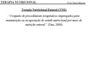 TERAPIA NUTRICIONAL Profa Flvia Meneses Terapia Nutricional Enteral