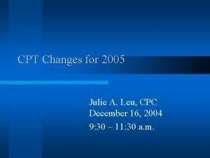 CPT Changes for 2005 Julie A Leu CPC