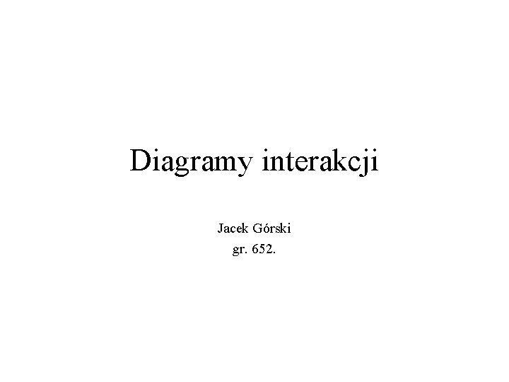 Diagramy interakcji Jacek Grski gr 652 Diagram interakcji