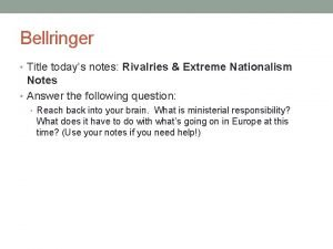 Bellringer Title todays notes Rivalries Extreme Nationalism Notes