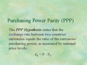 Purchasing Power Parity PPP The PPP Hypothesis states