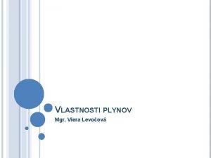 VLASTNOSTI PLYNOV Mgr Viera Levoov Plynn ltky Plynn
