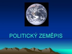 POLITICK ZEMPIS POLITICK ZEMPIS Zabv se problematikou sttnch