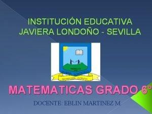 INSTITUCIN EDUCATIVA JAVIERA LONDOO SEVILLA MATEMATICAS GRADO 6