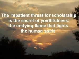 The impatient thrust for scholarship is the secret