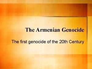 The Armenian Genocide The first genocide of the