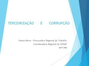 TERCEIRIZAO E CORRUPO Ileana Neiva Procuradora Regional do