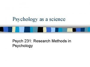 Psychology as a science Psych 231 Research Methods