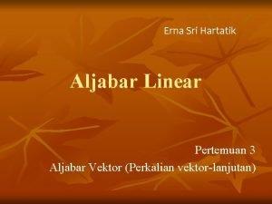 Erna Sri Hartatik Aljabar Linear Pertemuan 3 Aljabar