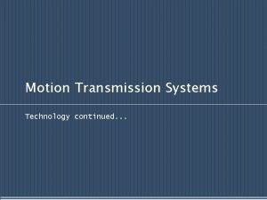 Motion Transmission Systems Technology continued Motion Transmission The