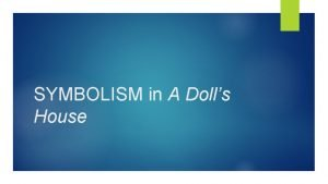 SYMBOLISM in A Dolls House SYMBOLISM in Ibsens