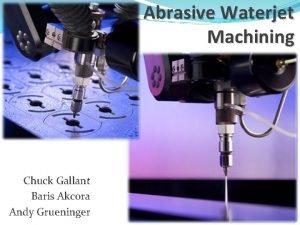 Abrasive Waterjet Machining Chuck Gallant Baris Akcora Andy