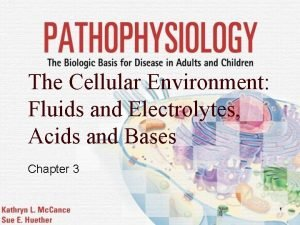 The Cellular Environment Fluids and Electrolytes Acids and