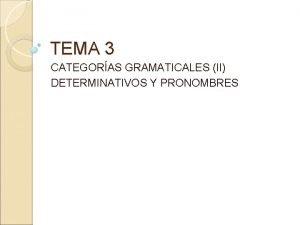 TEMA 3 CATEGORAS GRAMATICALES II DETERMINATIVOS Y PRONOMBRES
