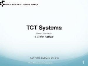 TCT Systems Marko Zavrtanik J Stefan Institute 2
