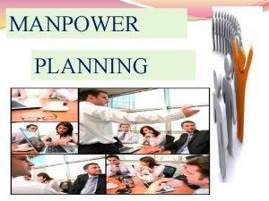 MANPOWER PLANNING MEANING OF MANPOWER PLANNING Manpower Planning