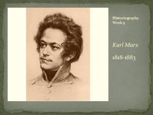 Historiography Week 5 Karl Marx 1818 1883 For