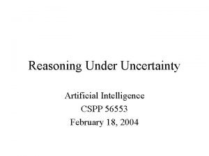 Reasoning Under Uncertainty Artificial Intelligence CSPP 56553 February