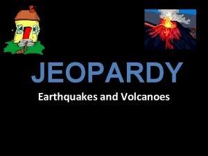 JEOPARDY Earthquakes and Volcanoes Earthquake 1 Earthquake 2