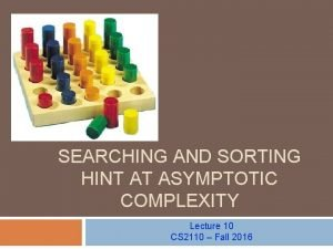 SEARCHING AND SORTING HINT AT ASYMPTOTIC COMPLEXITY Lecture