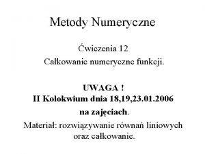 Metody Numeryczne wiczenia 12 Cakowanie numeryczne funkcji UWAGA