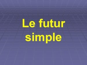 Le futur simple Le futur simple FORMATION VERBES