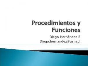 Procedimientos y Funciones Diego Hernndez R Diego hernandezusm