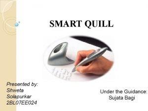 SMART QUILL Presented by Shweta Solapurkar 2 BL