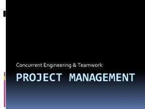 Concurrent Engineering Teamwork PROJECT MANAGEMENT Project management is