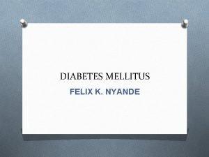 DIABETES MELLITUS FELIX K NYANDE DIABETES MELLITUS A