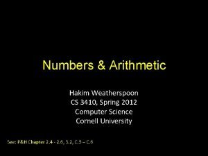Numbers Arithmetic Hakim Weatherspoon CS 3410 Spring 2012