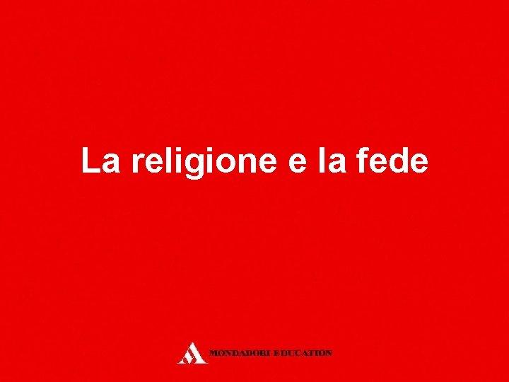 La religione e la fede La religione e