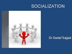 SOCIALIZATION Dr Sadaf Sajjad Overview Identify the socialization