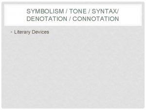 SYMBOLISM TONE SYNTAX DENOTATION CONNOTATION Literary Devices SYMBOLISM