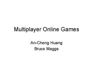 Multiplayer Online Games AnCheng Huang Bruce Maggs Outline