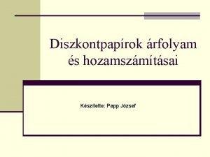 Diszkontpaprok rfolyam s hozamszmtsai Ksztette Papp Jzsef Ksztette