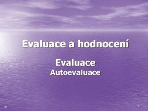 Evaluace a hodnocen Evaluace Autoevaluace 1 EVALUACEAutoevaluace EVALUACE
