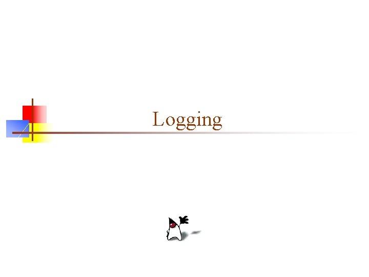 Logging What is logging n Logging is producing