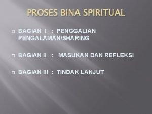PROSES BINA SPIRITUAL BAGIAN I PENGGALIAN PENGALAMANSHARING BAGIAN