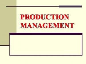 PRODUCTION MANAGEMENT What is Production management n Production