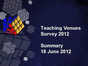 Teaching Venues Survey 2012 Summary 18 June 2012