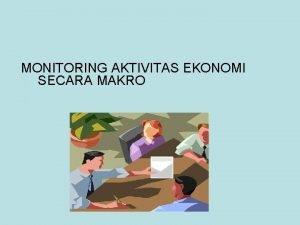 MONITORING AKTIVITAS EKONOMI SECARA MAKRO 1 Variabel Ekonomi
