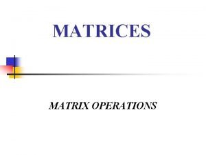 MATRICES MATRIX OPERATIONS About Matrices A matrix is