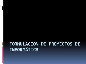 FORMULACIN DE PROYECTOS DE INFORMTICA Aspectos generales de