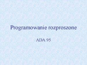 Programowanie rozproszone ADA 95 Wstp Ada 95 jest