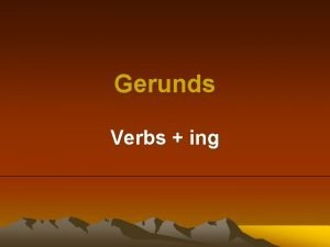 Gerunds Verbs ing Gerunds can be used in