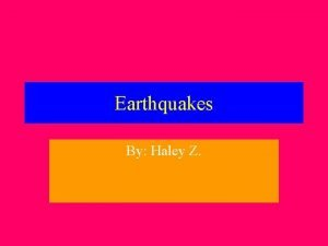 Earthquakes By Haley Z Q what are Earthquakes