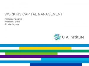 WORKING CAPITAL MANAGEMENT Presenters name Presenters title dd