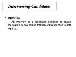 Interviewing Candidates Interview An interview is a procedure