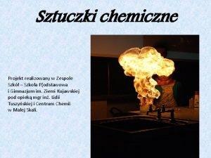 Sztuczki chemiczne Projekt realizowany w Zespole Szk Szkoa
